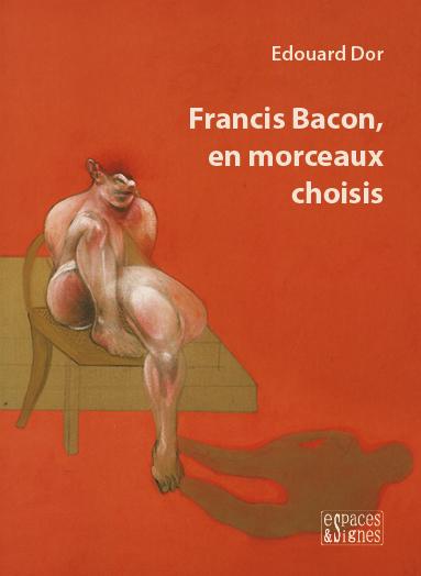 Francis Bacon, en morceaux choisis - Edouard Dor - espaces&signes